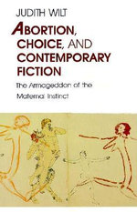Abortion, Choice and Contemporary Fiction : The Armageddon of the Maternal Instinct - Judith Wilt