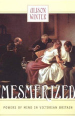Mesmerized : Powers of Mind in Victorian Britain - Alison Winter