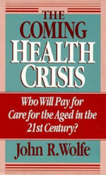 The Coming Health Crisis : Who Will Pay for the Care of the Aged in the 21st Century? - John R. Wolfe