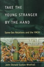 Take the Young Stranger by the Hand : Same-sex Relations and the YMCA - John Donald Gustav-Wrathall