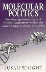 Molecular Politics : Developing American and British Regulatory Policy for Genetic Engineering, 1972-82 - Susan Wright