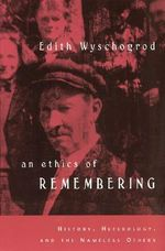 An Ethics of Remembering : History, Heterology and the Nameless Others - Edith Wyschogrod