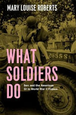 What Soldiers Do : Sex and the American GI in World War II France - Mary Louise Roberts