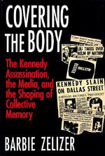 Covering the Body : Kennedy Assassination, the Media and the Shaping of Collective Memory - Barbie Zelizer