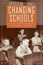 Changing Schools : Progressive Education Theory and Practice, 1930-1960 - Arthur Zilversmit