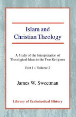 Islam and Christian Theology: Pt. I, v. 2 : A Study of the Interpretation of Theological Ideas in the Two Religions - James Windrow Sweetman