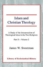 Islam and Christian Theology: Pt. II, v. 2 : A Study of the Interpretation of Theological Ideas in the Two Religions - James Windrow Sweetman