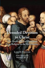 Denuded Devotion to Christ : The Ascetic Piety of Protestant True Religion in the Reformation - Larry D. Harwood