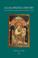Allegorizing History : The Venerable Bede, Figural Analysis and Historical Theory - Timothy J. Furry