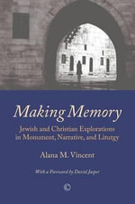 Making Memory : Jewish and Christian Explorations in Monument, Narrative, and Liturgy - Alana M. Vincent