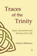 Traces of the Trinity : Signs, Sacraments and Sharing God's Life - Andrew Robinson