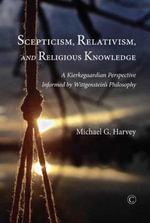 Scepticism, Relativism, and Religious Knowledge : A Kierkegaardian Perspective Informed by Wittgenstein's Philosophy - Michael G. Harvey