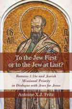 To the Jew First or to the Jew at Last? : Romans 1:16c and Jewish Missional Priority in Dialogue with Jews for Jesus - Antoine X. Fritz