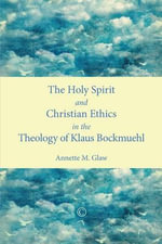 Holy Spirit and Christian Ethics in the Theology of Klaus Bockmuehl - Annette M. Glaw