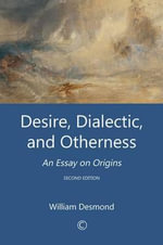Desire, Dialectic, and Otherness : An Essay on Origins: Second Edition - William Desmond