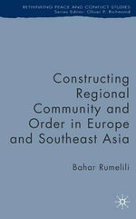Constructing Regional Community and Order in Europe and Southeast Asia : Rethinking Peace and Conflict Studies - Bahar Rumelili