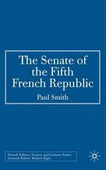 The Senate of the Fifth French Republic : French Politics Society and Culture - Paul Smith