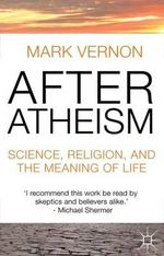 After Atheism : Science, Religion and the Meaning of Life - Mark Vernon