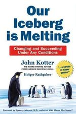 Our Iceberg is Melting : Changing and Succeeding Under Any Conditions - John Kotter