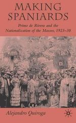 Making Spaniards : Primo De Rivera and the Nationalization of the Masses, 1923-30 - Alejandro Quiroga