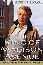 The King of Madison Avenue : David Ogilvy and the Making of Modern Advertising - Kenneth Roman