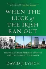 When the Luck of the Irish Ran Out : The World's Most Resilient Country and Its Struggle to Rise Again - David J. Lynch