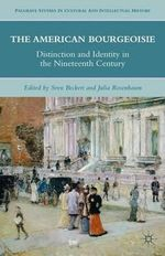 The American Bourgeoisie : Distinction and Identity in the Nineteenth Century