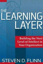 The Learning Layer : Building the Next Level of Intellect in Your Organization - Steven D. Flinn