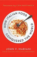 How Italian Food Conquered the World - John F. Mariani