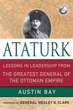 Ataturk : Lessons in Leadership from the Greatest General of the Ottoman Empire - Austin Bay