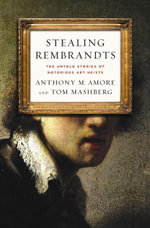 Stealing Rembrandts : The Untold Stories of Notorious Art Heists - Anthony M. Amore