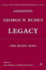 Assessing George W. Bush's Legacy : The Right Man?