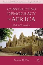 Constructing Democracy in Africa : Mali in Transition - Susanna D. Wing