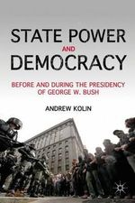 State Power and Democracy : Before and During the Presidency of George W. Bush - Andrew Kolin