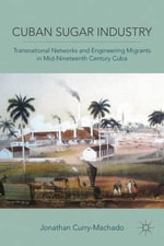 Cuban Sugar Industry : Transnational Networks and Engineering Migrants in Mid-nineteenth Century Cuba - Jonathan Curry-Machado