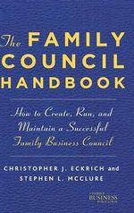 Family Council Handbook : How to Create, Run, and Maintain a Successful Family Business Council - Christopher J. Eckrich