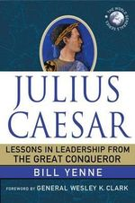 Julius Caesar : Lessons in Leadership from the Great Conqueror - Bill Yenne