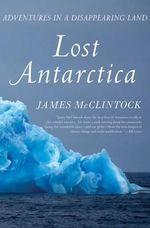 Lost Antarctica : Adventures in a Disappearing Land - James McClintock