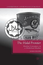 The Halal Frontier : Muslim Consumers in a Globalized Market - Johan Fischer