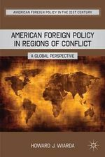American Foreign Policy in Regions of Conflict : A Global Perspective - Howard J. Wiarda