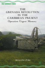 The Grenada Revolution in the Caribbean Present : Operation Urgent Memory - Shalini Puri