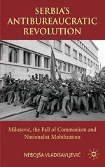 Serbia's Antibureaucratic Revolution : Milosevic, the Fall of Communism and Nationalist Mobilization - Dr. Nebojsa Vladisavljevic