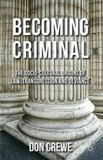 Becoming Criminal : The Socio-Cultural Origins of Law, Transgression and Deviance - Don Crewe