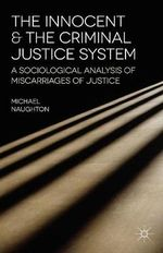 The Innocent and the Criminal Justice System : A Sociological Analysis of Miscarriages of Justice - Michael Naughton