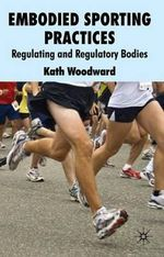 Embodied Sporting Practices : Regulating and Regulatory Bodies - Kath Woodward
