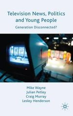 Television News, Politics and Young People : Generation Disconnected? - Mike Wayne