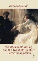 'Confessional' Writing and the Twentieth-century Literary Imagination - Miranda Sherwin