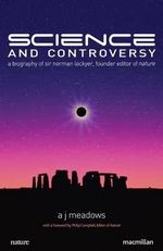 Science and Controversy : A Biography of Sir Norman Lockyer, Founder Editor of