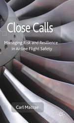 Close Calls : Managing Risk and Resilience in Airline Flight Safety - Carl Macrae