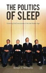 The Politics of Sleep : Governing (Un)consciousness in the Late Modern Age - Simon J. Williams